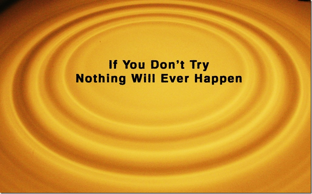 If you don't try nothing will ever happen